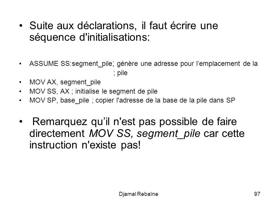 Djamal Rebaïne97 Suite aux déclarations, il faut écrire une séquence d initialisations: ASSUME SS:segment_pile ; génère une adresse pour lemplacement de la ; pile MOV AX, segment_pile MOV SS, AX ; initialise le segment de pile MOV SP, base_pile ; copier l adresse de la base de la pile dans SP Remarquez quil n est pas possible de faire directement MOV SS, segment_pile car cette instruction n existe pas!