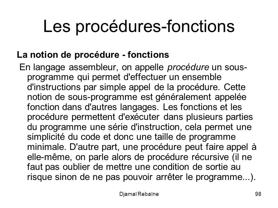 Djamal Rebaïne98 Les procédures-fonctions La notion de procédure - fonctions En langage assembleur, on appelle procédure un sous- programme qui permet d effectuer un ensemble d instructions par simple appel de la procédure.