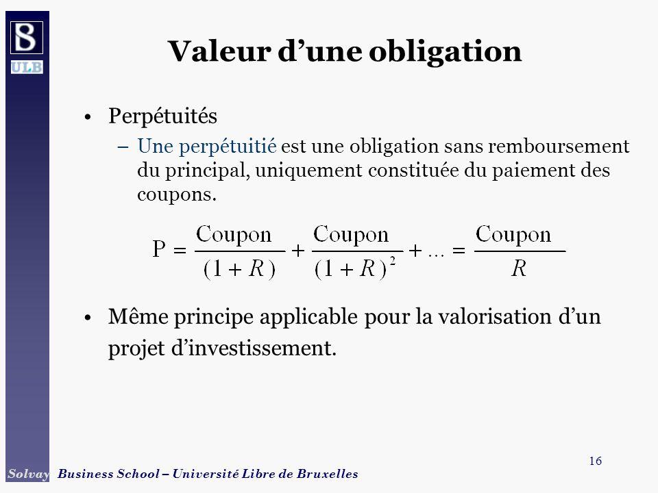 16 Solvay Business School – Université Libre de Bruxelles Valeur dune obligation Perpétuités –Une perpétuitié est une obligation sans remboursement du