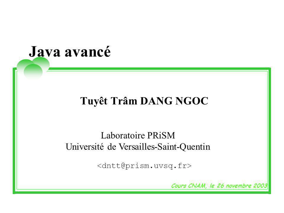 Java avancé Tuyêt Trâm DANG NGOC Laboratoire PRiSM Université de Versailles-Saint-Quentin Cours CNAM, le 26 novembre 2003