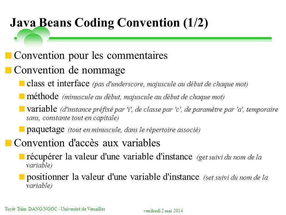vendredi 2 mai 2014 Tuyêt Trâm DANG NGOC - Université de Versailles Java Beans Coding Convention (1/2) Convention pour les commentaires Convention de nommage class et interface (pas d underscore, majuscule au début de chaque mot) méthode (minuscule au début, majuscule au début de chaque mot) variable (d instance préfixé par i , de classe par c , de paramêtre par a , temporaire sans, constante tout en capitale) paquetage (tout en minuscule, dans le répertoire associé) Convention d accès aux variables récupérer la valeur d une variable d instance (get suivi du nom de la variable) positionner la valeur d une variable d instance (set suivi du nom de la variable)