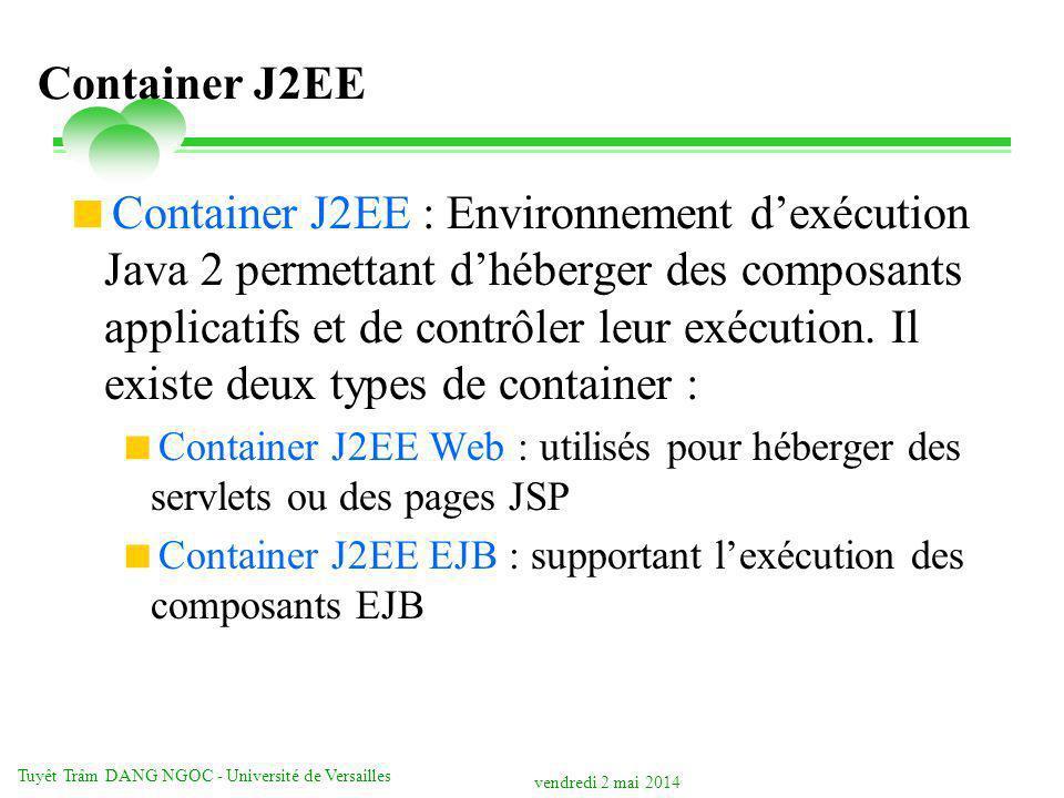 vendredi 2 mai 2014 Tuyêt Trâm DANG NGOC - Université de Versailles Container J2EE Container J2EE : Environnement dexécution Java 2 permettant dhéberger des composants applicatifs et de contrôler leur exécution.