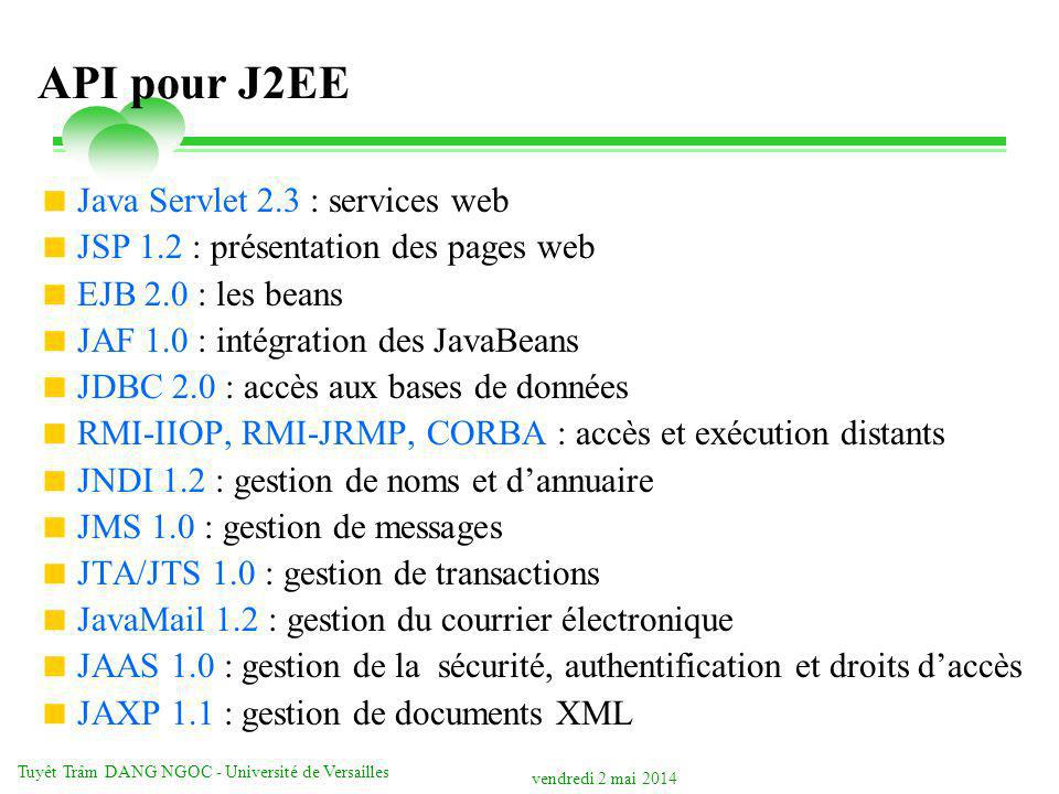 vendredi 2 mai 2014 Tuyêt Trâm DANG NGOC - Université de Versailles API pour J2EE Java Servlet 2.3 : services web JSP 1.2 : présentation des pages web EJB 2.0 : les beans JAF 1.0 : intégration des JavaBeans JDBC 2.0 : accès aux bases de données RMI-IIOP, RMI-JRMP, CORBA : accès et exécution distants JNDI 1.2 : gestion de noms et dannuaire JMS 1.0 : gestion de messages JTA/JTS 1.0 : gestion de transactions JavaMail 1.2 : gestion du courrier électronique JAAS 1.0 : gestion de la sécurité, authentification et droits daccès JAXP 1.1 : gestion de documents XML