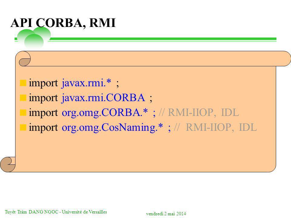 vendredi 2 mai 2014 Tuyêt Trâm DANG NGOC - Université de Versailles API CORBA, RMI import javax.rmi.* ; import javax.rmi.CORBA ; import org.omg.CORBA.
