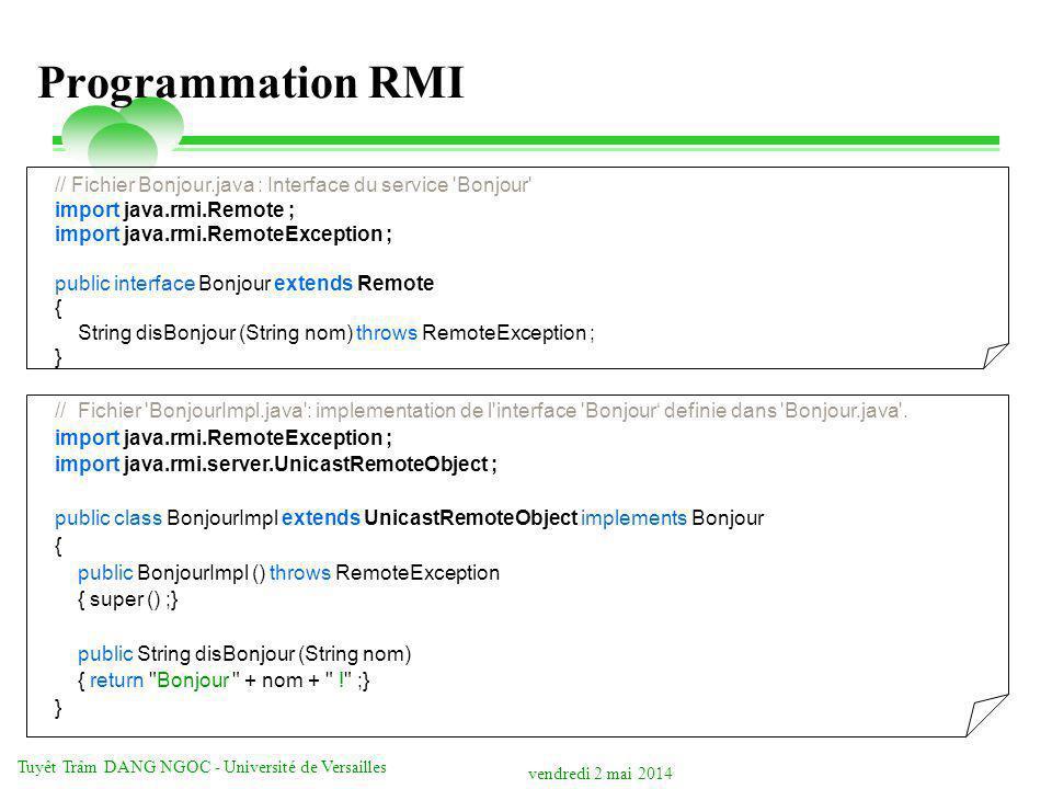 vendredi 2 mai 2014 Tuyêt Trâm DANG NGOC - Université de Versailles Programmation RMI // Fichier Bonjour.java : Interface du service Bonjour import java.rmi.Remote ; import java.rmi.RemoteException ; public interface Bonjour extends Remote { String disBonjour (String nom) throws RemoteException ; } // Fichier BonjourImpl.java : implementation de l interface Bonjour definie dans Bonjour.java .