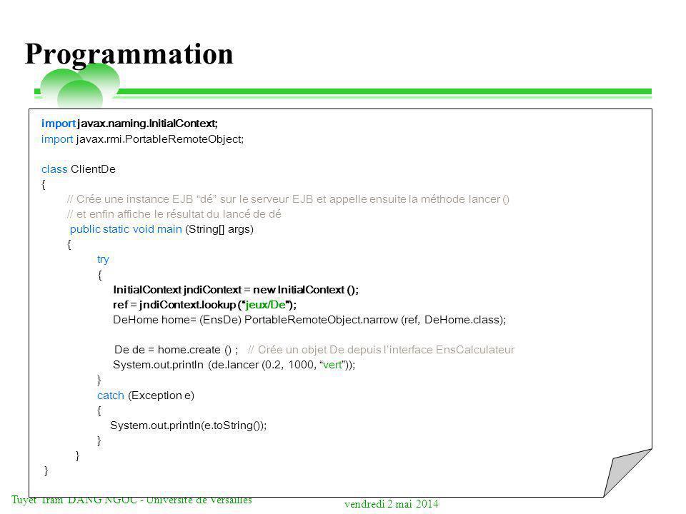 vendredi 2 mai 2014 Tuyêt Trâm DANG NGOC - Université de Versailles Programmation import javax.naming.InitialContext; import javax.rmi.PortableRemoteObject; class ClientDe { // Crée une instance EJB dé sur le serveur EJB et appelle ensuite la méthode lancer () // et enfin affiche le résultat du lancé de dé public static void main (String[] args) { try { InitialContext jndiContext = new InitialContext (); ref = jndiContext.lookup (jeux/De ); DeHome home= (EnsDe) PortableRemoteObject.narrow (ref, DeHome.class); De de = home.create () ; // Crée un objet De depuis linterface EnsCalculateur System.out.println (de.lancer (0.2, 1000, vert)); } catch (Exception e) { System.out.println(e.toString()); }