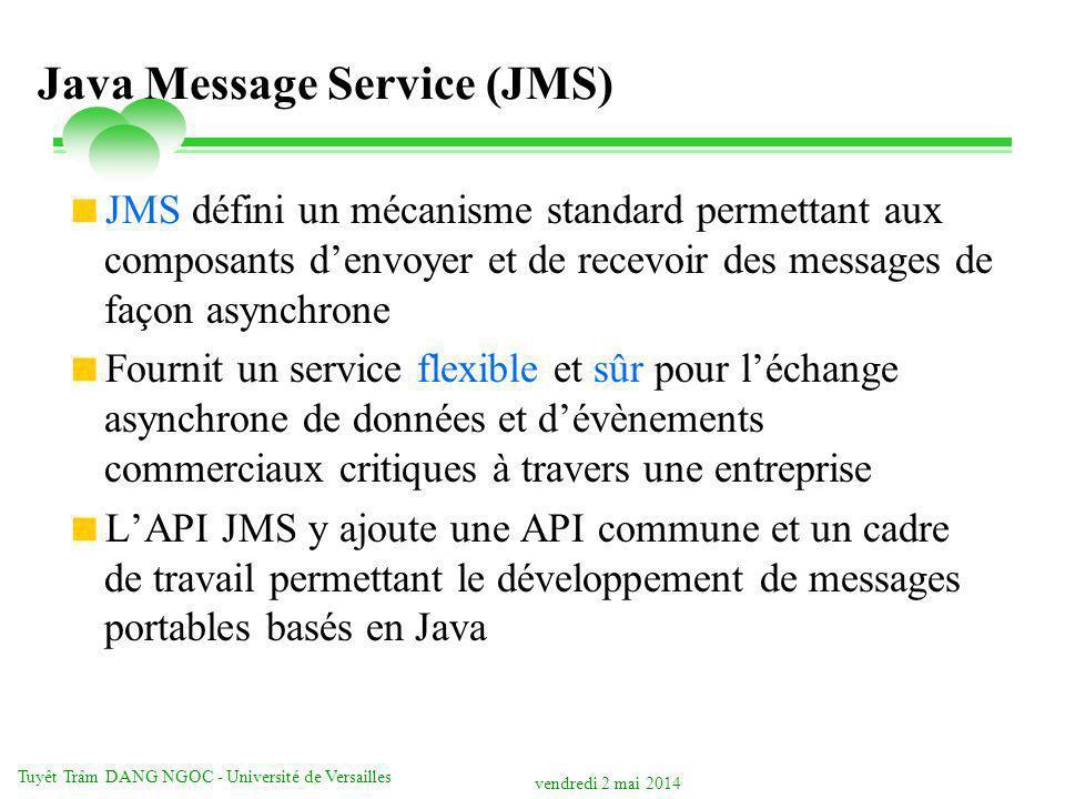 vendredi 2 mai 2014 Tuyêt Trâm DANG NGOC - Université de Versailles Java Message Service (JMS) JMS défini un mécanisme standard permettant aux composants denvoyer et de recevoir des messages de façon asynchrone Fournit un service flexible et sûr pour léchange asynchrone de données et dévènements commerciaux critiques à travers une entreprise LAPI JMS y ajoute une API commune et un cadre de travail permettant le développement de messages portables basés en Java