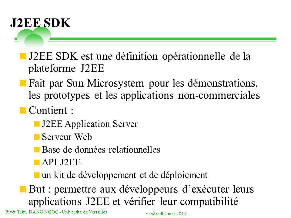 vendredi 2 mai 2014 Tuyêt Trâm DANG NGOC - Université de Versailles J2EE SDK J2EE SDK est une définition opérationnelle de la plateforme J2EE Fait par Sun Microsystem pour les démonstrations, les prototypes et les applications non-commerciales Contient : J2EE Application Server Serveur Web Base de données relationnelles API J2EE un kit de développement et de déploiement But : permettre aux développeurs dexécuter leurs applications J2EE et vérifier leur compatibilité