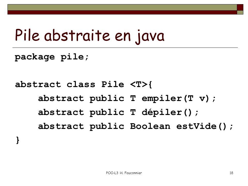 POO-L3 H. Fauconnier18 Pile abstraite en java package pile; abstract class Pile { abstract public T empiler(T v); abstract public T dépiler(); abstrac