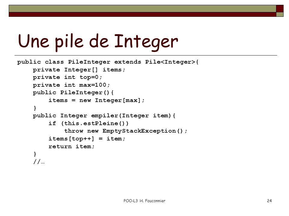 POO-L3 H. Fauconnier24 Une pile de Integer public class PileInteger extends Pile { private Integer[] items; private int top=0; private int max=100; pu