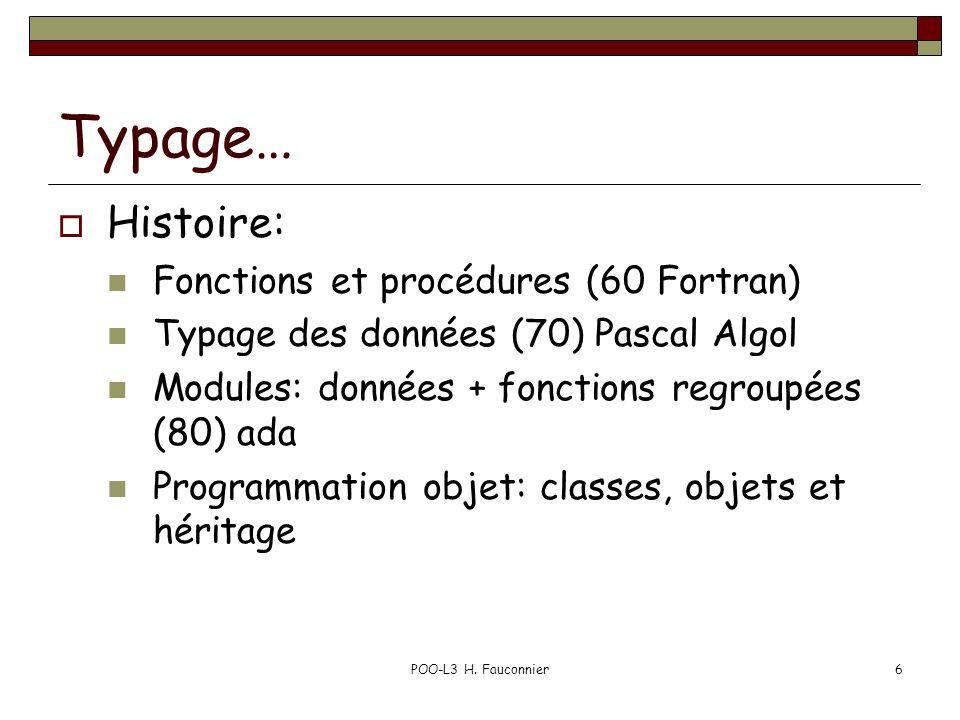 POO-L3 H. Fauconnier6 Typage… Histoire: Fonctions et procédures (60 Fortran) Typage des données (70) Pascal Algol Modules: données + fonctions regroup