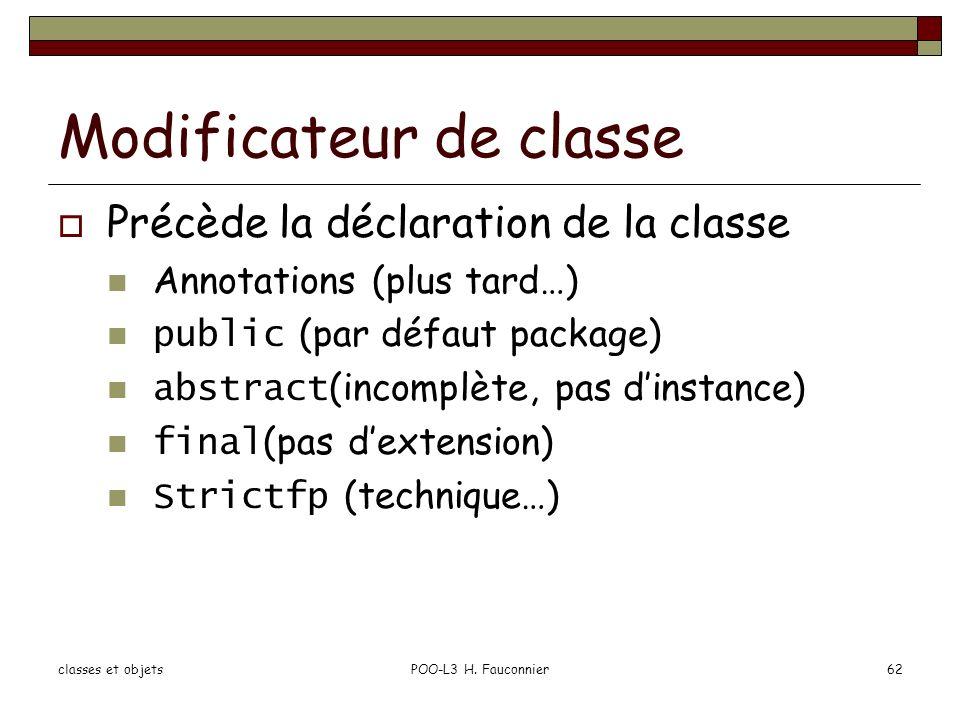 classes et objetsPOO-L3 H. Fauconnier62 Modificateur de classe Précède la déclaration de la classe Annotations (plus tard…) public (par défaut package