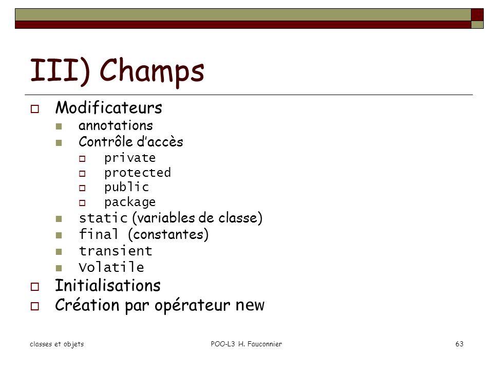 classes et objetsPOO-L3 H. Fauconnier63 III) Champs Modificateurs annotations Contrôle daccès private protected public package static (variables de cl