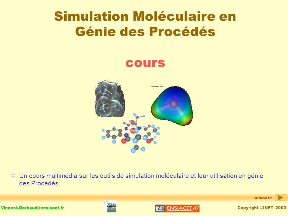 Copyright ©INPT 2006Vincent.Gerbaud@ensiacet.fr Simulation Moléculaire en Génie des Procédés cours Un cours multimédia sur les outils de simulation moléculaire et leur utilisation en génie des Procédés.