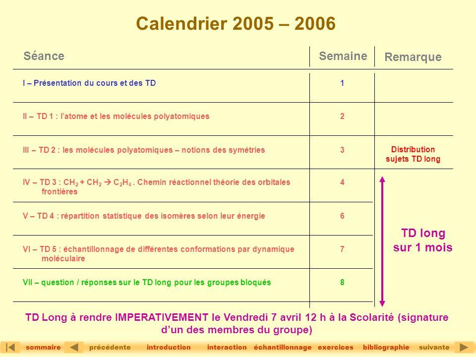 précédentesuivante sommaire interactionintroductionbibliographieéchantillonnageexercices Calendrier 2005 – 2006 SemaineSéance V – TD 4 : répartition statistique des isomères selon leur énergie VI – TD 5 : échantillonnage de différentes conformations par dynamique moléculaire VII – question / réponses sur le TD long pour les groupes bloqués IV – TD 3 : CH 2 + CH 2 C 2 H 4.