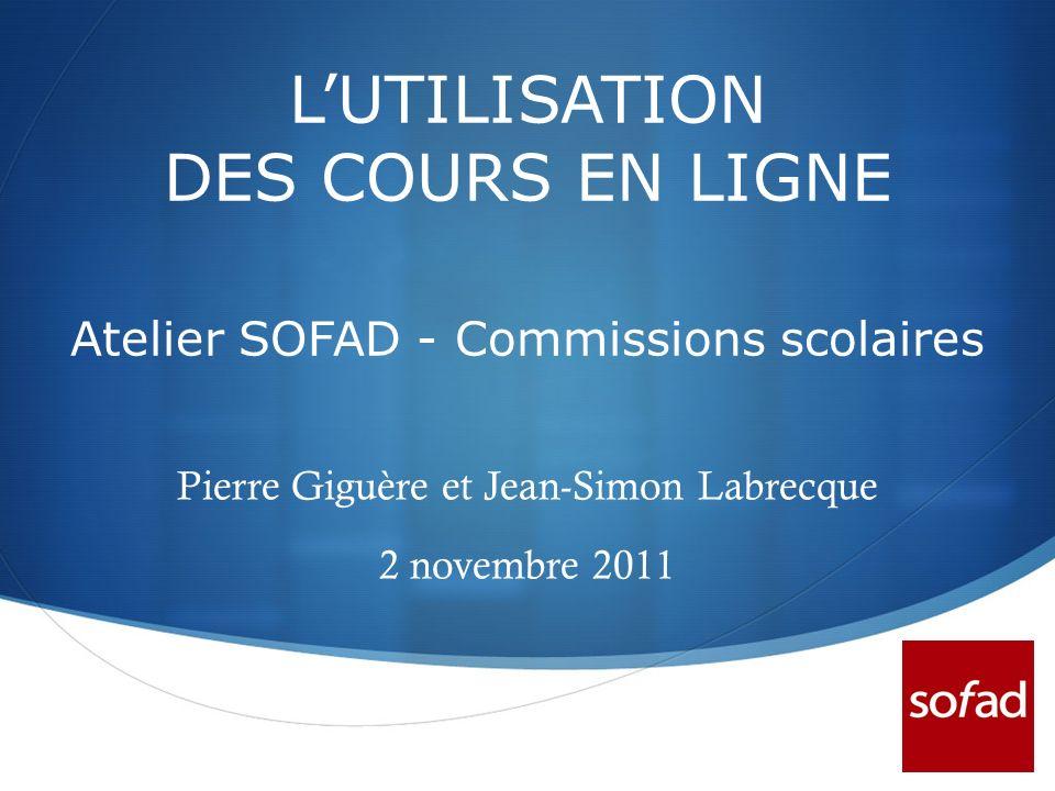 LUTILISATION DES COURS EN LIGNE Atelier SOFAD - Commissions scolaires Pierre Giguère et Jean-Simon Labrecque 2 novembre 2011
