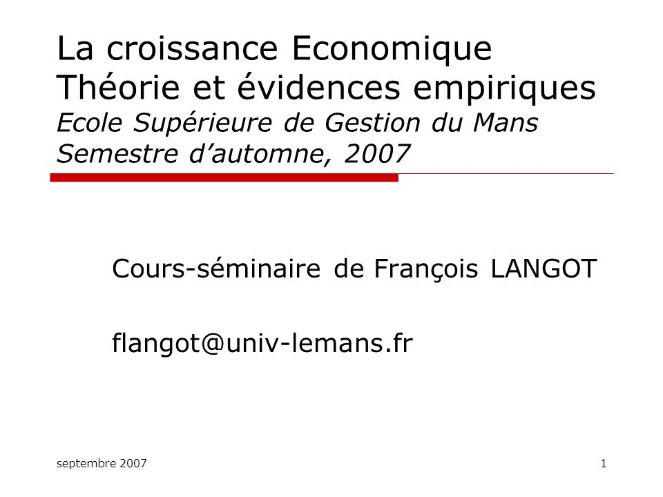 septembre 20071 La croissance Economique Théorie et évidences empiriques Ecole Supérieure de Gestion du Mans Semestre dautomne, 2007 Cours-séminaire d