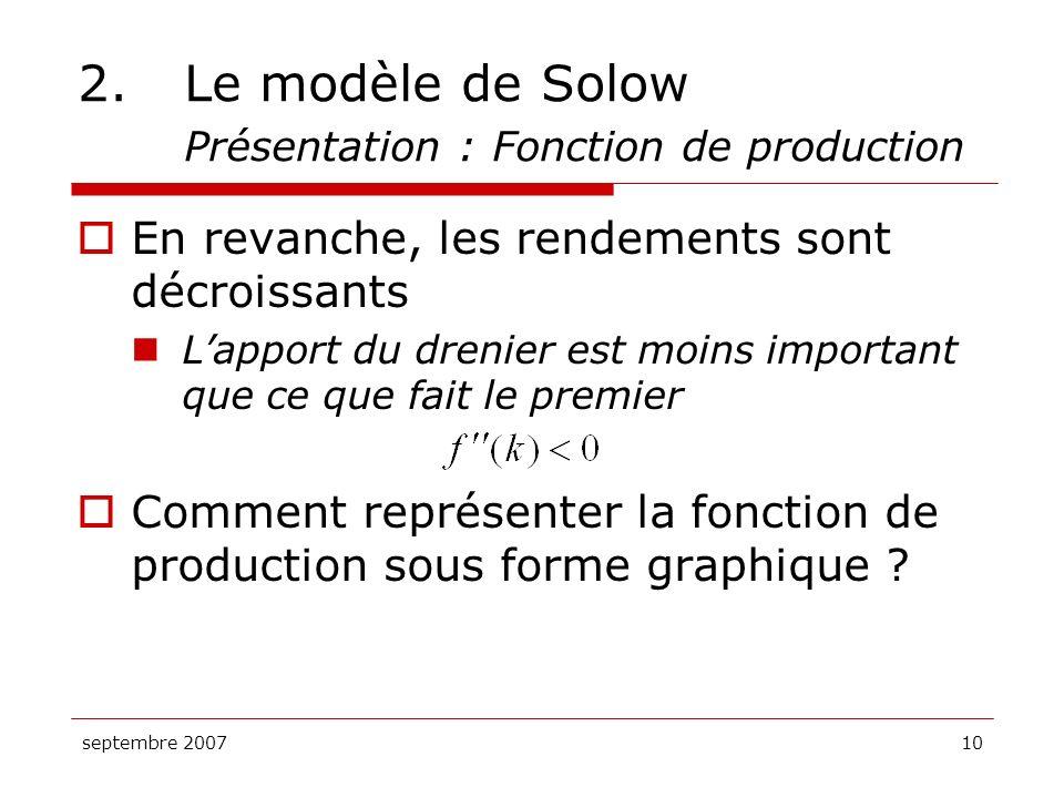 septembre 200710 2.Le modèle de Solow Présentation : Fonction de production En revanche, les rendements sont décroissants Lapport du drenier est moins