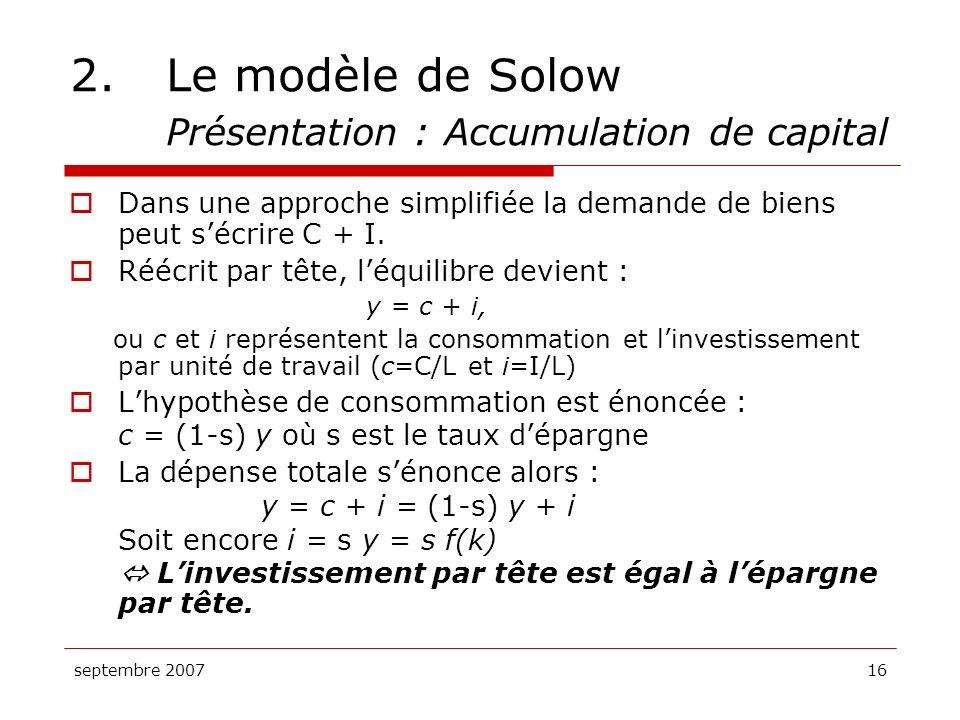 septembre 200716 2.Le modèle de Solow Présentation : Accumulation de capital Dans une approche simplifiée la demande de biens peut sécrire C + I. Rééc