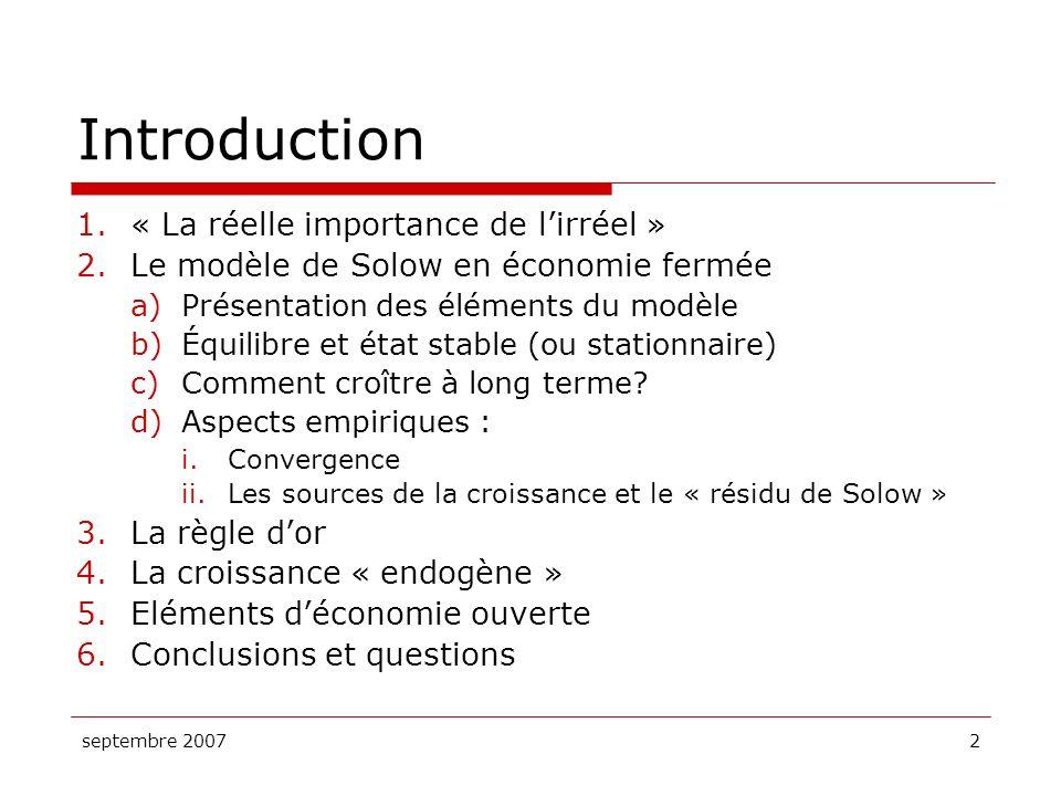 septembre 20072 Introduction 1.« La réelle importance de lirréel » 2.Le modèle de Solow en économie fermée a)Présentation des éléments du modèle b)Équ