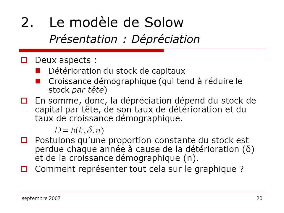 septembre 200720 2.Le modèle de Solow Présentation : Dépréciation Deux aspects : Détérioration du stock de capitaux Croissance démographique (qui tend