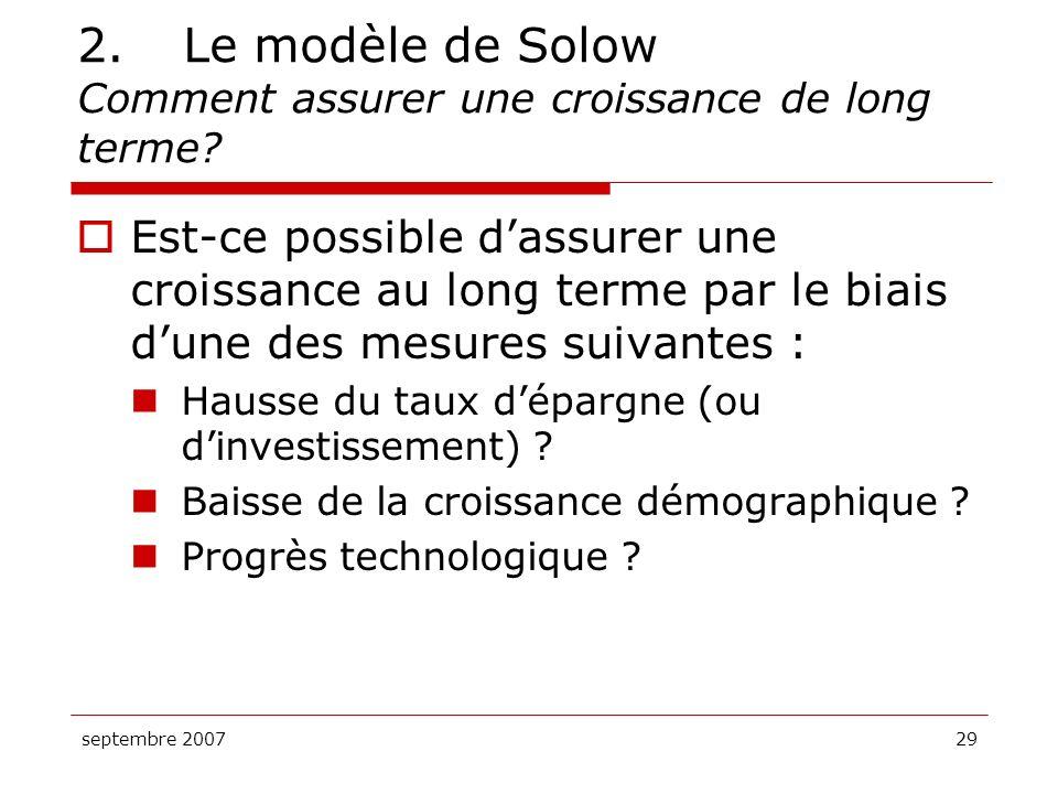 septembre 200729 2.Le modèle de Solow Comment assurer une croissance de long terme? Est-ce possible dassurer une croissance au long terme par le biais