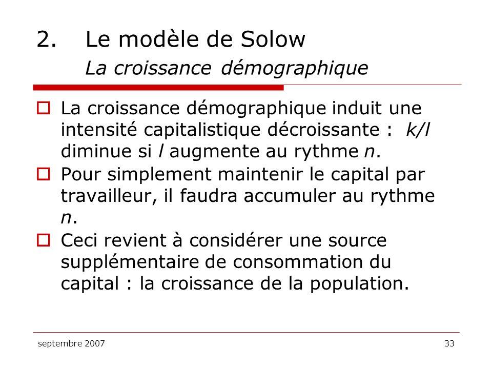 septembre 200733 2.Le modèle de Solow La croissance démographique La croissance démographique induit une intensité capitalistique décroissante : k/l d