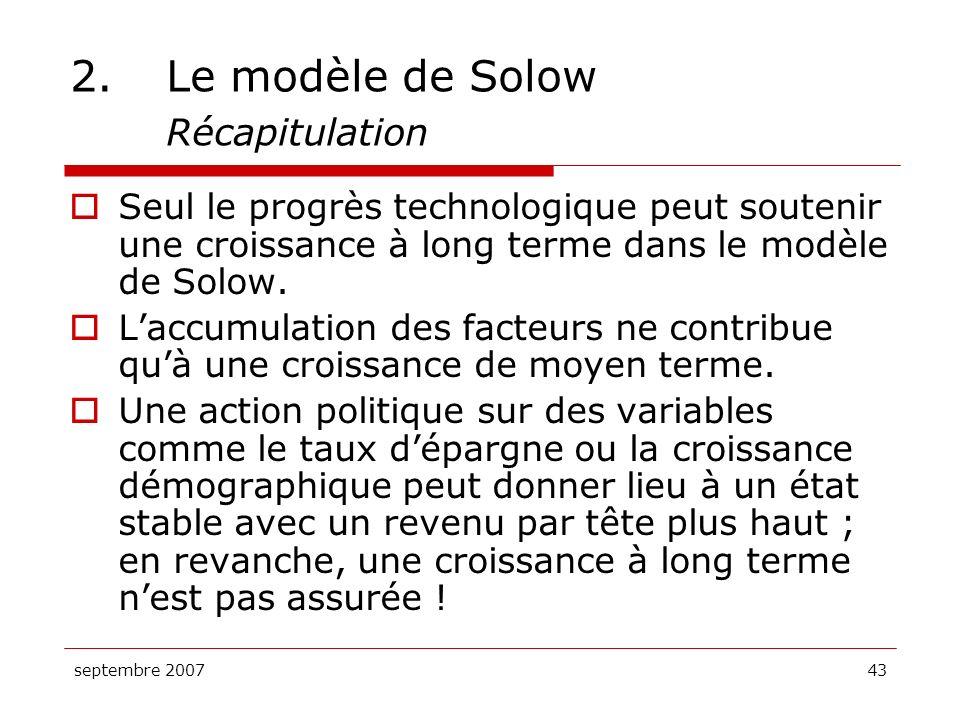septembre 200743 2.Le modèle de Solow Récapitulation Seul le progrès technologique peut soutenir une croissance à long terme dans le modèle de Solow.