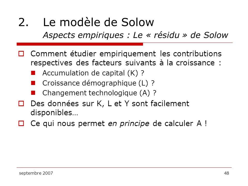 septembre 200748 2.Le modèle de Solow Aspects empiriques : Le « résidu » de Solow Comment étudier empiriquement les contributions respectives des fact