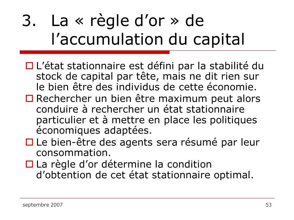 septembre 200753 3. La « règle dor » de laccumulation du capital Létat stationnaire est défini par la stabilité du stock de capital par tête, mais ne
