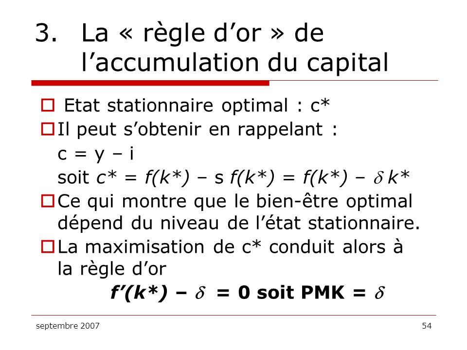 septembre 200754 3.La « règle dor » de laccumulation du capital Etat stationnaire optimal : c* Il peut sobtenir en rappelant : c = y – i soit c* = f(k