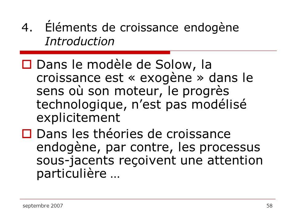 septembre 200758 4.Éléments de croissance endogène Introduction Dans le modèle de Solow, la croissance est « exogène » dans le sens où son moteur, le