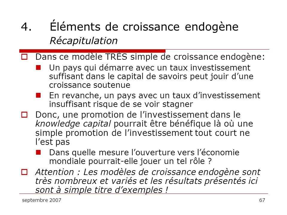 septembre 200767 4.Éléments de croissance endogène Récapitulation Dans ce modèle TRÈS simple de croissance endogène: Un pays qui démarre avec un taux