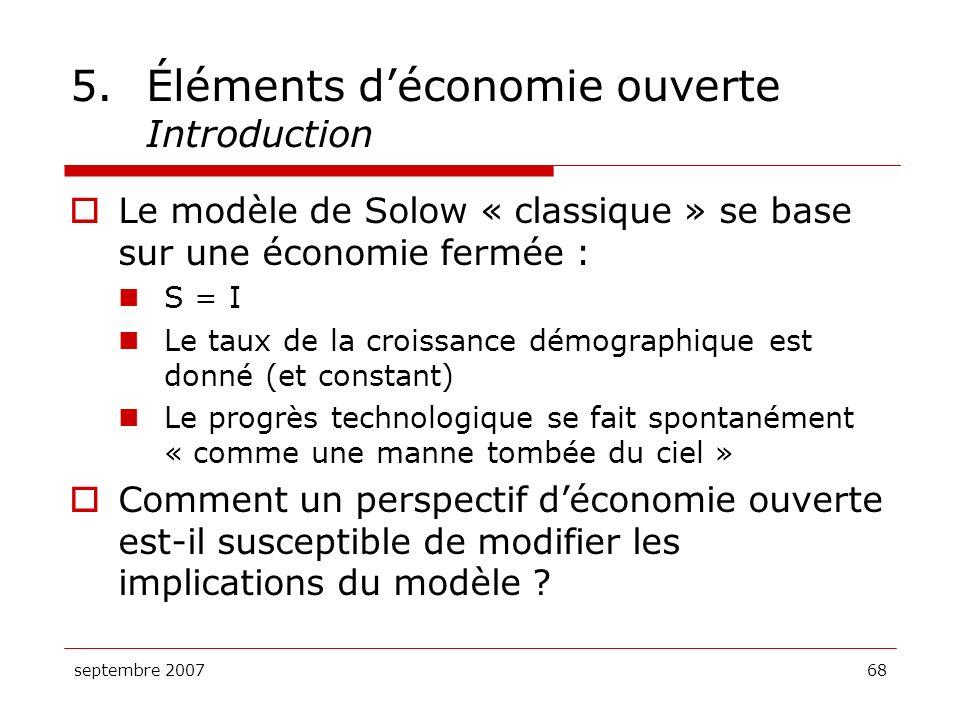 septembre 200768 5.Éléments déconomie ouverte Introduction Le modèle de Solow « classique » se base sur une économie fermée : S = I Le taux de la croi