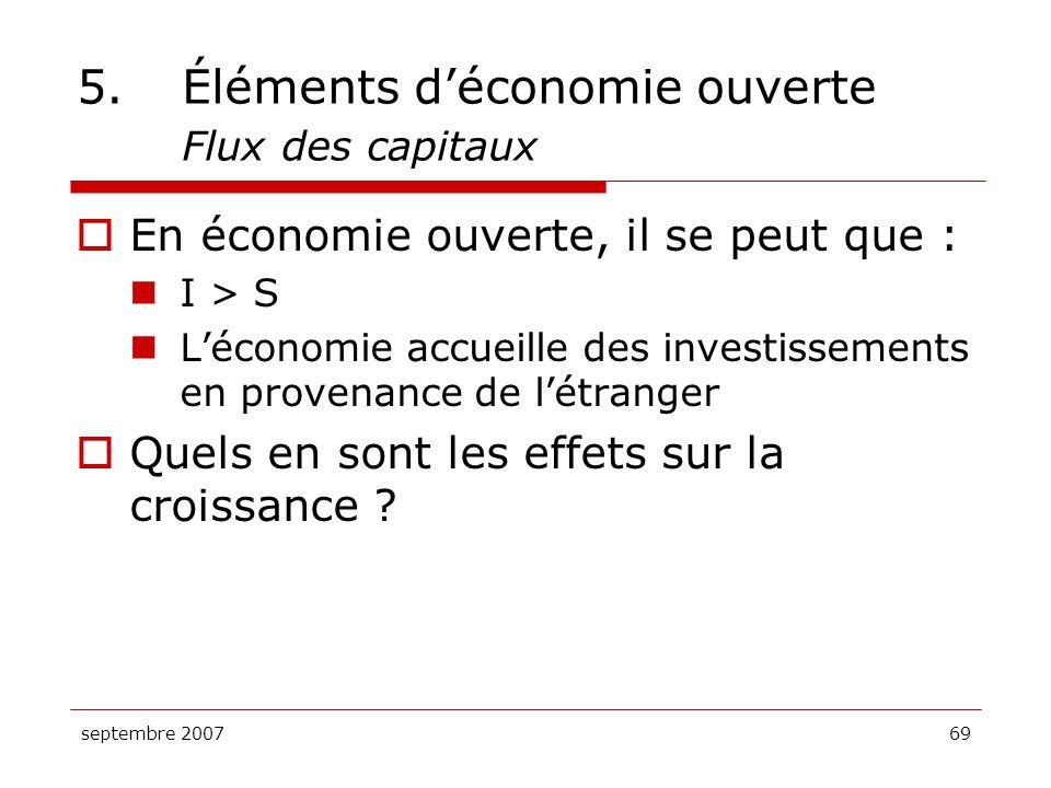 septembre 200769 5.Éléments déconomie ouverte Flux des capitaux En économie ouverte, il se peut que : I > S Léconomie accueille des investissements en