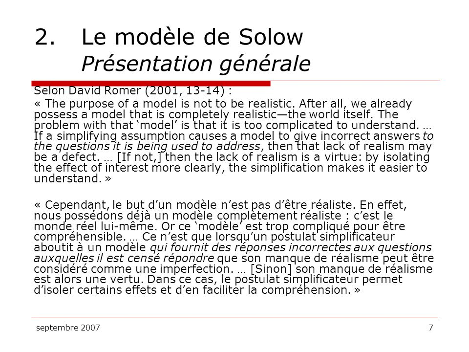 septembre 200728 2.Le modèle de Solow Équilibre et état stable Léquilibre dans le modèle de Solow peut se résumer comme suit : Linvestissement est juste suffisant pour compenser la dépréciation, ce qui fait que… Le stock de capital par tête est stable, ce qui fait que… Le revenu par tête est, lui aussi, stable, ce qui veut dire que… La croissance du PIB par tête sarrête .