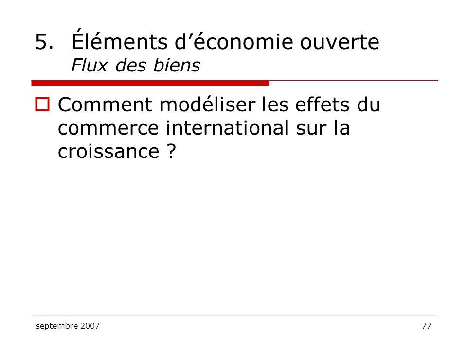 septembre 200777 5.Éléments déconomie ouverte Flux des biens Comment modéliser les effets du commerce international sur la croissance ?