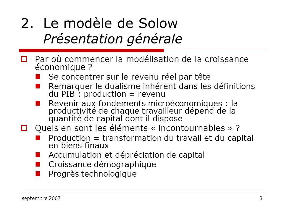 septembre 20078 2.Le modèle de Solow Présentation générale Par où commencer la modélisation de la croissance économique ? Se concentrer sur le revenu