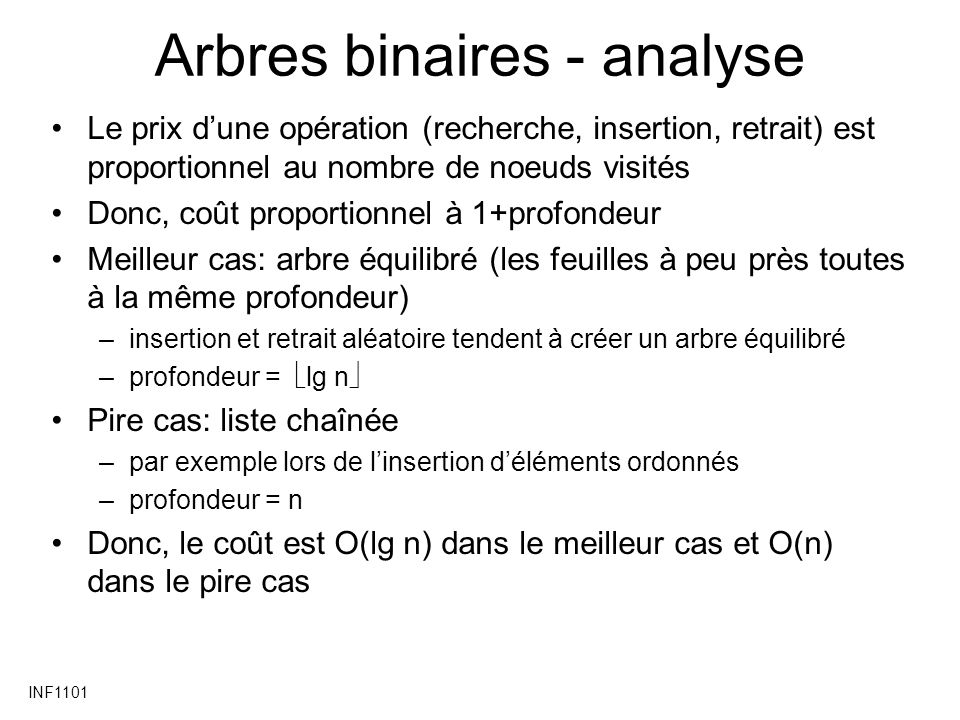 INF1101 Arbres binaires - analyse Le prix dune opération (recherche, insertion, retrait) est proportionnel au nombre de noeuds visités Donc, coût proportionnel à 1+profondeur Meilleur cas: arbre équilibré (les feuilles à peu près toutes à la même profondeur) –insertion et retrait aléatoire tendent à créer un arbre équilibré –profondeur = lg n Pire cas: liste chaînée –par exemple lors de linsertion déléments ordonnés –profondeur = n Donc, le coût est O(lg n) dans le meilleur cas et O(n) dans le pire cas