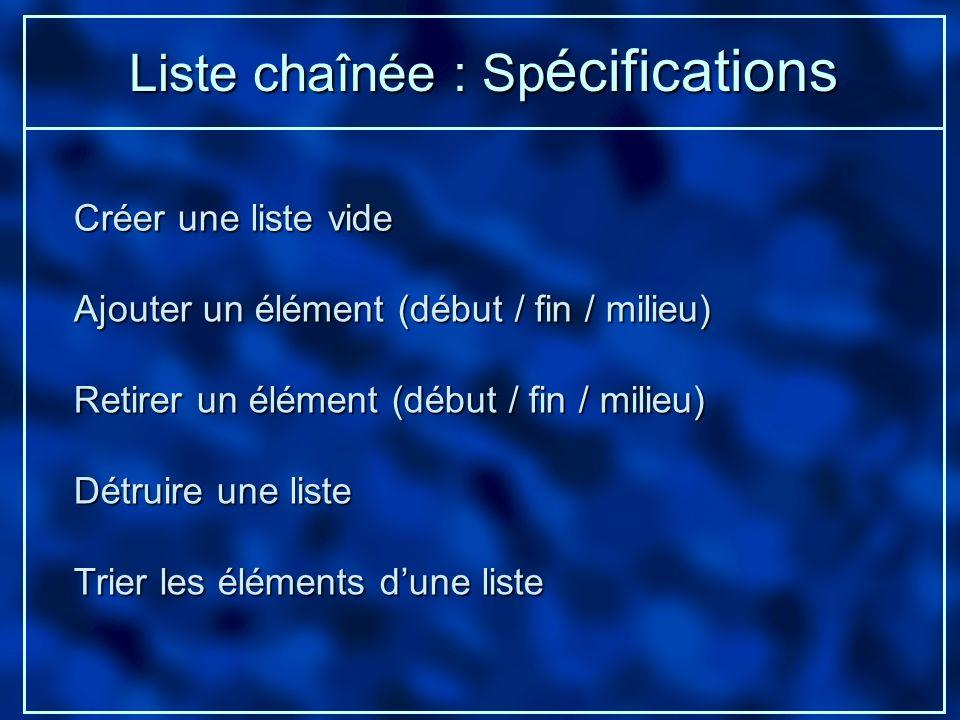 Liste chaînée : Sp écifications Créer une liste vide Ajouter un élément (début / fin / milieu) Retirer un élément (début / fin / milieu) Détruire une