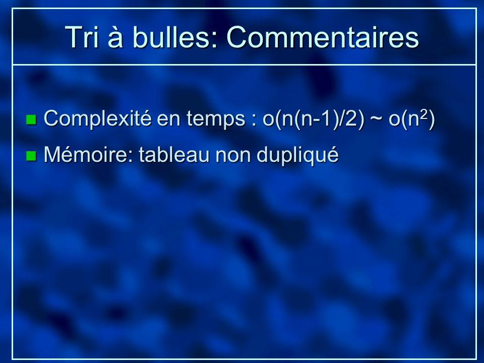 Tri à bulles: Commentaires n Complexité en temps : o(n(n-1)/2) ~ o(n 2 ) n Mémoire: tableau non dupliqué