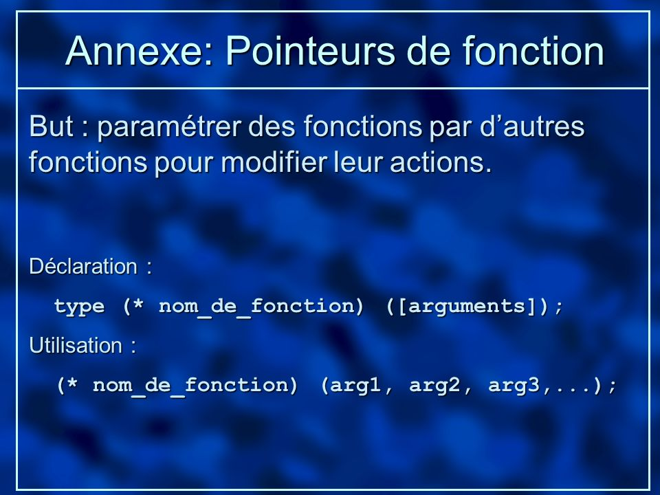 Annexe: Pointeurs de fonction Déclaration : type (* nom_de_fonction) ([arguments]); type (* nom_de_fonction) ([arguments]); Utilisation : (* nom_de_fo