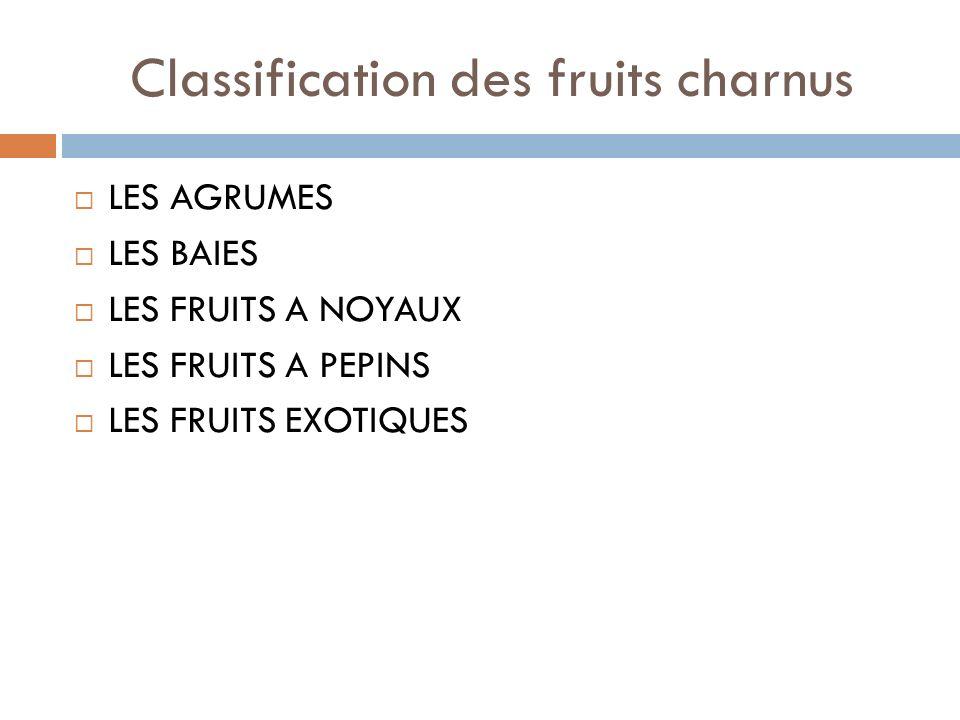 Classification des fruits charnus LES AGRUMES LES BAIES LES FRUITS A NOYAUX LES FRUITS A PEPINS LES FRUITS EXOTIQUES