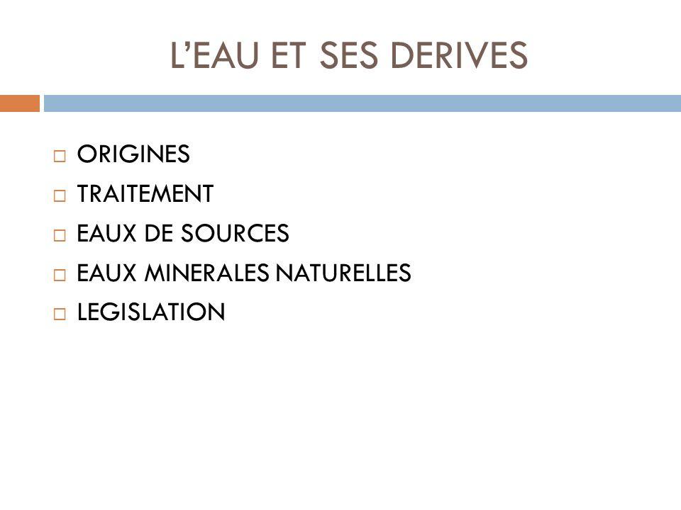 LEAU ET SES DERIVES ORIGINES TRAITEMENT EAUX DE SOURCES EAUX MINERALES NATURELLES LEGISLATION