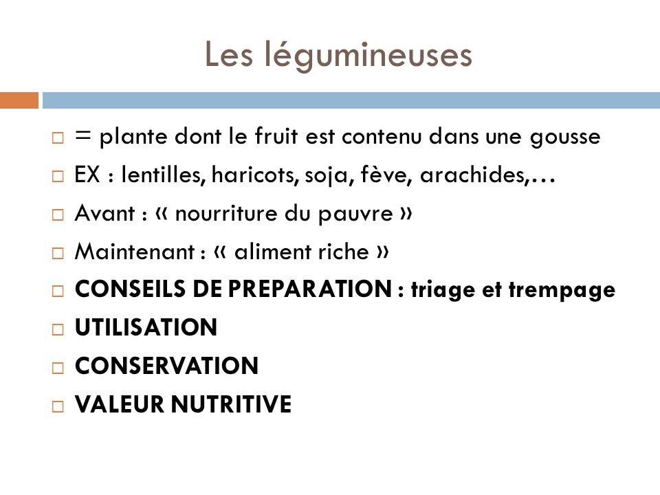 Les légumineuses = plante dont le fruit est contenu dans une gousse EX : lentilles, haricots, soja, fève, arachides,… Avant : « nourriture du pauvre » Maintenant : « aliment riche » CONSEILS DE PREPARATION : triage et trempage UTILISATION CONSERVATION VALEUR NUTRITIVE