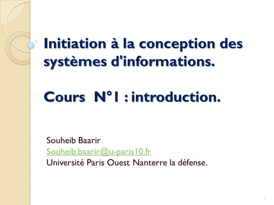 Initiation à la conception des systèmes d'informations. Cours N°1 : introduction. Souheib Baarir Souheib.baarir@u-paris10.fr Université Paris Ouest Na