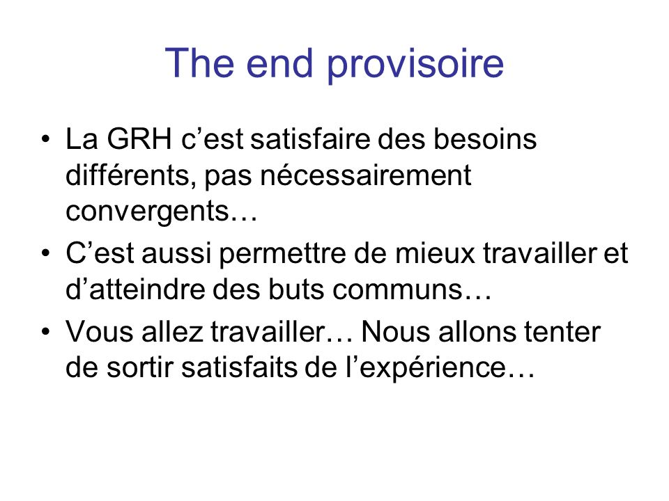 The end provisoire La GRH cest satisfaire des besoins différents, pas nécessairement convergents… Cest aussi permettre de mieux travailler et datteind
