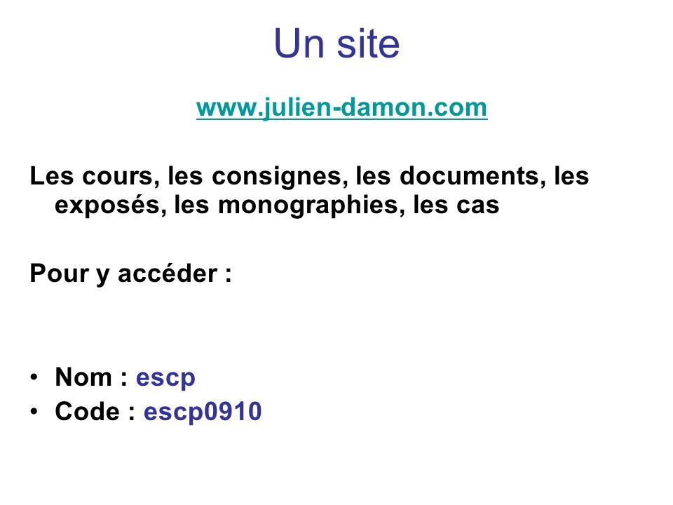 Un site www.julien-damon.com Les cours, les consignes, les documents, les exposés, les monographies, les cas Pour y accéder : Nom : escp Code : escp09