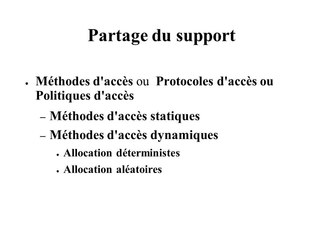 Partage du support Méthodes d accès ou Protocoles d accès ou Politiques d accès – Méthodes d accès statiques – Méthodes d accès dynamiques Allocation déterministes Allocation aléatoires