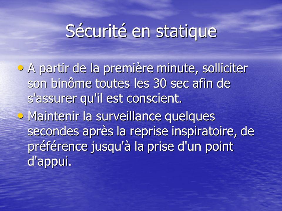 Sécurité en statique A partir de la première minute, solliciter son binôme toutes les 30 sec afin de s'assurer qu'il est conscient. A partir de la pre